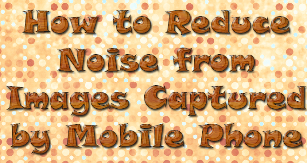 Reduce Noise from Images Captured by Mobile Phone